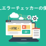 「HTMLエラーチェッカー」で簡単にHTML記述ミスを見つける方法